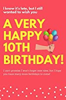 I Know It's Late, But I Still Wanted To Wish You A Very Happy 10th Birthday!: I Can't Promise I Won't Forget Next Time, But I Hope You Have Many More Birthdays To Come! Blank Lined Notebook Journal