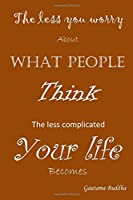 The Less You Worry About What People Think The Less Complicated your life Becomes - Gautama Buddha: A Blank & Lined Journal (Worry Less)