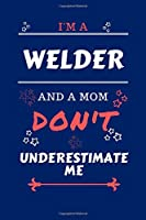 I'm A Welder And A Mom Don't Underestimate Me: Perfect Gag Gift For A Welder Who Happens To Be A Mom And NOT To Be Underestimated!   Blank Lined Notebook Journal   100 Pages 6 x 9 Format   Office   Work   Job   Humour and Banter   Birthday  Hen     Annive