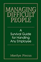 Managing Difficult People: A Survival Guide For Handling Any Employee by Marilyn Pincus(2004-10-08)