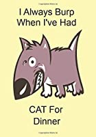 I Always Burp When I've Had CAT For Dinner: A Funny Gift Journal Notebook
