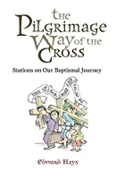 The Pilgrimage Way Of The Cross: Stations On Our Baptismal Journey
