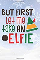 But First Let Me Take An Elfie: Christmas Gift Journal / Notebook / Diary - Great Present