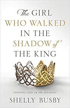 The Girl Who Walked in the Shadow of the King: Finding God in the Journey by [Busby, Shelly ]