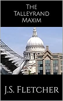 The Talleyrand Maxim (J.S. Fletcher Murder Mystery Classics Book 2) by [Fletcher, J.S.]