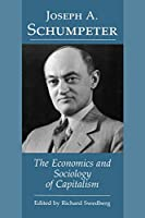 Joseph A. Schumpeter: The Economics and Sociology of Capitalism