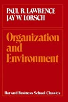 Organization and Environment: Managing Differentiation and Integration (Harvard Business School Classics)