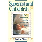 Supernatural Childbirth: Experiencing the Promises of God Concerning Conception and Delivery