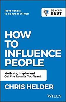 How to Influence People: Motivate, Inspire and Get the Results You Want (Be Your Best) by [Helder, Chris]