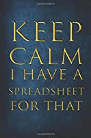 Keep Calm I Have A Spreadsheet For That: Coworker Gag Gift | Funny Office Notebook Journal | 6 x 9 Inches Blank Lined Notebook, 120 pages