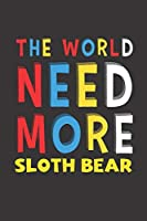 The World Need More Sloth Bear: Sloth Bear Lovers Funny Gifts Journal Lined Notebook 6x9 120 Pages
