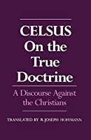 Celsus, on the True Doctrine: A Discourse Against the Christians