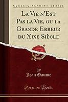 La Vie n'Est Pas La Vie, Ou La Grande Erreur Du Xixe Siècle (Classic Reprint)
