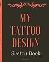 My Tattoo Design Sketch Book: Tattoo Art Paper Pad | Doodle Design | Creative Journaling | Traditional | Rose | Free Hand | Lettering | Tattooist | Cosmetic | Devotion | Parlors | Artistic Self Expression