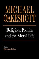 Religion, Politics, and the Moral Life (Selected Writings of Michael Oakeshott)