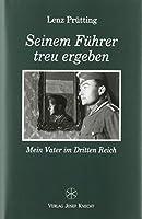 Seinem Fuehrer treu ergeben: Mein Vater im Dritten Reich