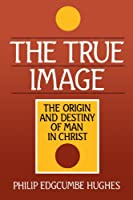 The True Image: The Origin and Destiny of Man in Christ