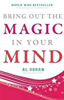 Bring Out the Magic in Your Mind: Key to the Amazing Untapped Powers in Your Own Mind