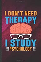 I Din't Need Therapy I Study Psychology: Funny Psychology Blank Lined Notebook/ Journal For Teacher Student Psychologist, Inspirational Saying Unique Special Birthday Gift Idea Modern 6x9 110 Pages