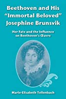 Beethoven and His Immortal Beloved Josephine Brunsvik: Her Fate and the Influence on Beethoven's Œuvre
