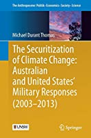 The Securitization of Climate Change: Australian and United States' Military Responses (2003 - 2013) (The Anthropocene: Politik—Economics—Society—Science)