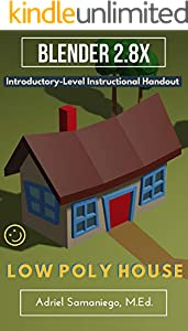 Blender 2.8X Introductory-Level Instructional Handout on How to Model a Low Poly House: Designed for Beginners (English Edition)