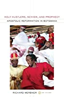 Holy Hustlers, Schism, and Prophecy: Apostolic Reformation in Botswana (The Anthropology of Christianity)