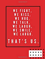 """we fight, we kiss, we hug, we talk, we laugh, we smile, we laugh. That's us.:  Notebook, Journal Composition Book 110 Lined Pages Love Quotes Notebook ( 8.5"""" x 11"""" )"""