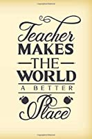 Teacher makes the world a better place: Wonderful teacher quote notebook journal to write in with blank lined pages. Sweet, thoughtful teacher appreciation gift for Christmas or end of school year.