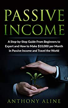Passive Income: A Step-by-Step Guide From Beginners to Expert and How to Make $10,000 per Month in Passive Income and Travel the World by [Aline, Anthony]