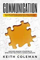 Communication: Skills and Strategies to Effectively Speak Your Mind, How to Enjoy Conversations & Build Assertiveness, Discover Amazing Strategies to Effectively Negotiate & Handle Conflicts