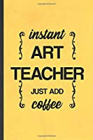 Instant Art Teacher Just Add Coffee: Blank Funny Drawing Class Lined Notebook/ Journal For Major Degree, Inspirational Saying Unique Special Birthday Gift Idea Classic 6x9 110 Pages