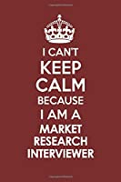 I CAN'T KEEP CALM BECAUSE I AM A MARKET RESEARCH INTERVIEWER: Motivational Career quote blank lined Notebook Journal 6x9 matte finish