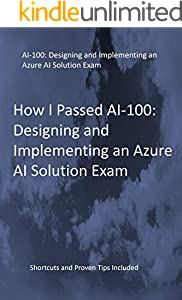 How I Passed AI-100: Designing and Implementing an Azure AI Solution Exam: Shortcuts and Proven Tips Included (English Edition)