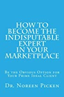 How to Become the Indisputable Expert In Your Marketplace: Be the Obvious Option for Your Prime Ideal Client [並行輸入品]
