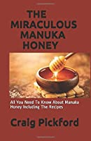 THE MIRACULOUS MANUKA HONEY: All You Need To Know About Manuka Honey Including The Recipes