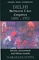 Delhi Between Two Empires 1803-1931: Society, Government And Urban Growth (Oxford India Paperbacks)