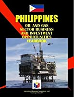 Philippines Oil & Gas Sector Business & Investment Opportunities Yearbook (World Strategic and Business Information Library)