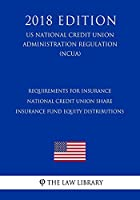 Requirements for Insurance - National Credit Union Share Insurance Fund Equity Distributions (Us National Credit Union Administration Regulation) (Ncua) (2018 Edition)