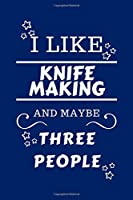 I Like Knife Making And Maybe Three People: Perfect Knife Making Gag Gift   Blank Lined Notebook Journal   100 Pages 6 x 9 Format   Office Humour and Banter   Girls night Out   Birthday  Hen Stag Do   Anniversary   Christmas   Xmas