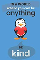 In A World Where You Can Anything Be Kind: Cute Penguin Lovers Journal / Notebook / Diary / Birthday Gift (6x9 - 110 Blank Lined Pages)