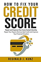 How to Fix Your Credit Score: Repair and Improve Your Score Easily & Quickly. Repair Your Report, Remove Bad Credit and Improve Your Financial Situation.