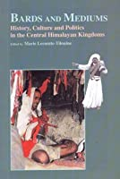Bards and Mediums : History, Culture and Politics in the Central Himalayan Kingdoms (With CD)