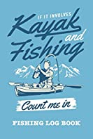 If It Involves Kayak And Fishing Count Me In: Fishing Log Book and Fishing Trip Journal For Fishermen