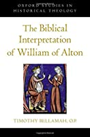 The Biblical Interpretation of William of Alton (Oxford Studies in Historical Theology)