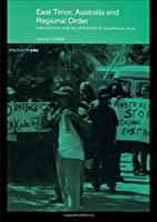 East Timor, Australia and Regional Order: Intervention and its Aftermath in Southeast Asia (Politics in Asia)