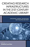 Creating Research Infrastructures in the 21st-Century Academic Library: Conceiving, Funding, and Building New Facilities and Staff (Creating the 21st-century Academic Library)