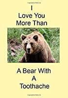 I Love You More Than A Bear With A Toothache: A Funny Gift Journal Notebook...A Message For You