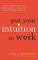 Put Your Intuition to Work: How to Supercharge Your Inner Wisdom to Think Fast and Make Great Decisions