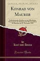 Konrad Von Maurer: Gedaechtnisrede, Gehalten in Der Oeffentlichen Sitzung Der K. B. Akademie Der Wissenschaften Zu Muenchen Am 25. November 1903 (Classic Reprint)